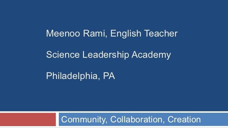 Meenoo Rami, English Teacher Science Leadership Academy Philadelphia, PA Community, Collaboration, Creation