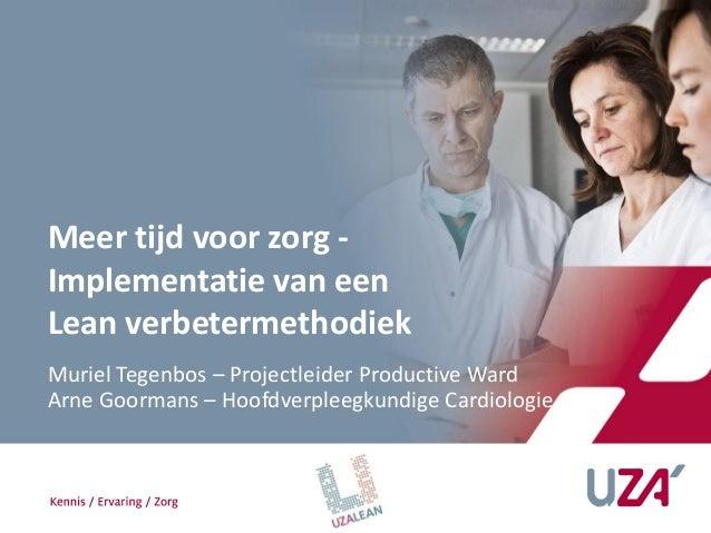 Meer tijd voor zorg -Implementatie van eenLean verbetermethodiekMuriel Tegenbos – Projectleider Productive WardArne Goorma...