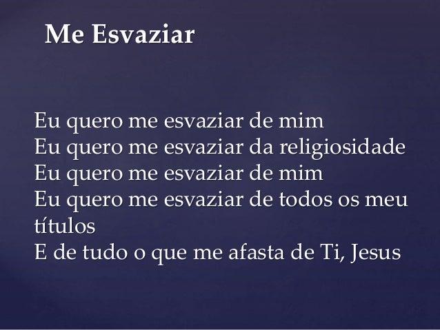 Me Esvaziar  Eu quero me esvaziar de mim  Eu quero me esvaziar da religiosidade  Eu quero me esvaziar de mim  Eu quero me ...