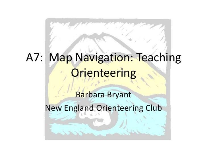 A7: Map Navigation: Teaching       Orienteering          Barbara Bryant   New England Orienteering Club