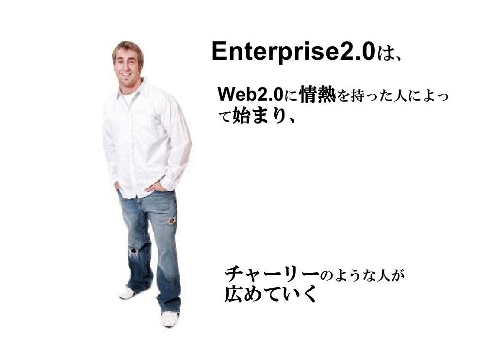 Enterprise2.0は、        情熱を持った人によっ        情熱 Web2.0に情熱  始まり、 て始まり、     チャーリーのような人が チャーリー 広めていく