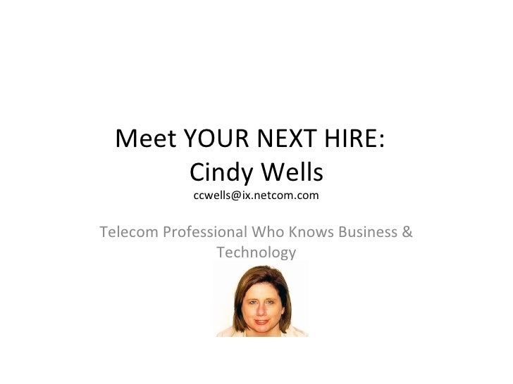 Meet YOUR NEXT HIRE:  Cindy Wells [email_address] Telecom Professional Who Knows Business & Technology