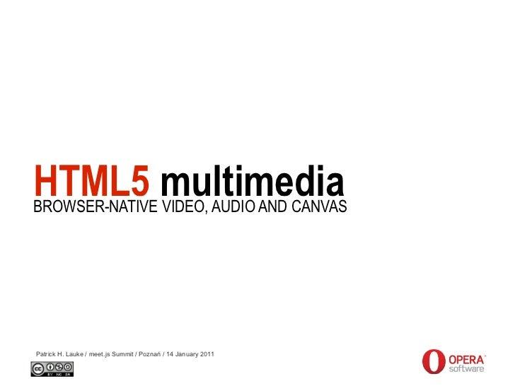 HTML5 multimediaBROWSER-NATIVE VIDEO, AUDIO AND CANVASPatrick H. Lauke / meet.js Summit / Poznań / 14 January 2011