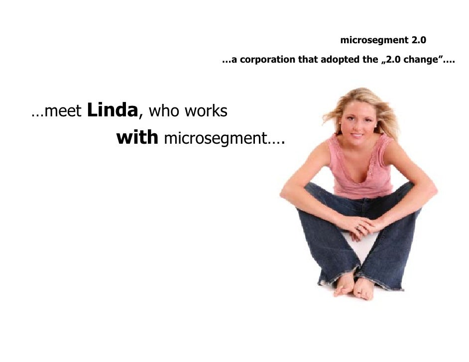 """microsegment 2.0                       …a corporation that adopted the """"2.0 change""""….     …meet Linda, who works          ..."""