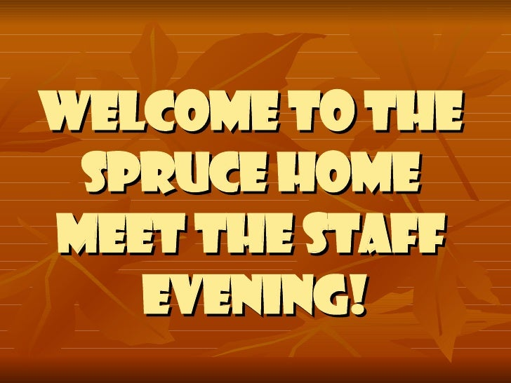 WELCOME TO THE  SPRUCE HOME  MEET THE STAFF  EVENING!