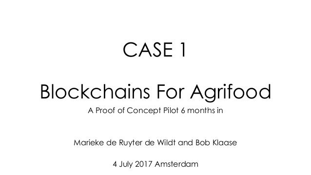 CASE 1 Blockchains For Agrifood A Proof of Concept Pilot 6 months in Marieke de Ruyter de Wildt and Bob Klaase 4 July 2017...