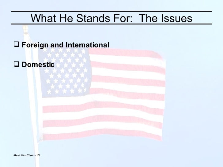 What He Stands For:  The Issues <ul><li>Foreign and International </li></ul><ul><li>Domestic </li></ul>