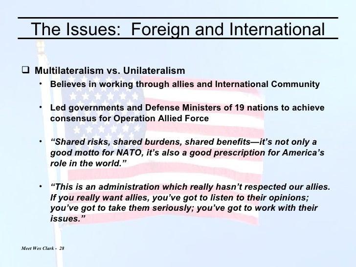 The Issues:  Foreign and International <ul><li>Multilateralism vs. Unilateralism </li></ul><ul><ul><li>Believes in working...