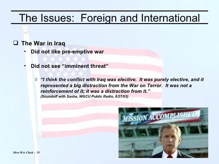 The Issues:  Foreign and International <ul><li>The War in Iraq </li></ul><ul><ul><li>Did not like pre-emptive war </li></u...