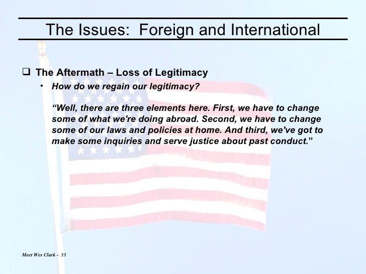 The Issues:  Foreign and International <ul><li>The Aftermath – Loss of Legitimacy </li></ul><ul><ul><li>How do we regain o...