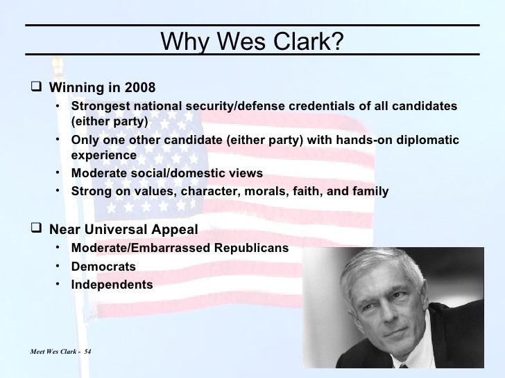 Why Wes Clark? <ul><li>Winning in 2008  </li></ul><ul><ul><li>Strongest national security/defense credentials of all candi...