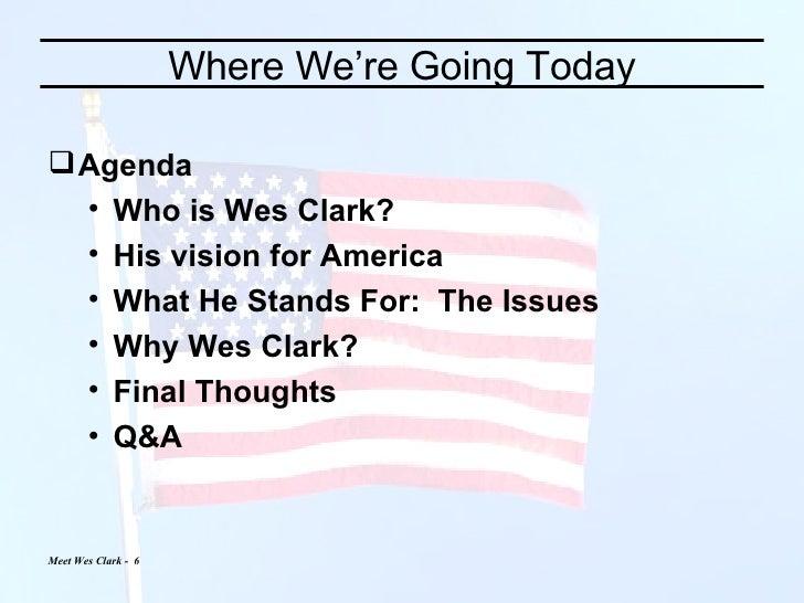 Where We're Going Today <ul><li>Agenda </li></ul><ul><ul><li>Who is Wes Clark? </li></ul></ul><ul><ul><li>His vision for A...