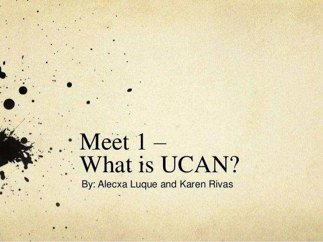 Meet 1 – What is UCAN? By: Alecxa Luque and Karen Rivas
