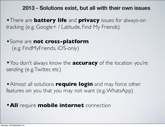 •You don't always know the accuracy of the location you're sending (e.g.Twitter, etc) •Some are not cross-platform (e.g. F...
