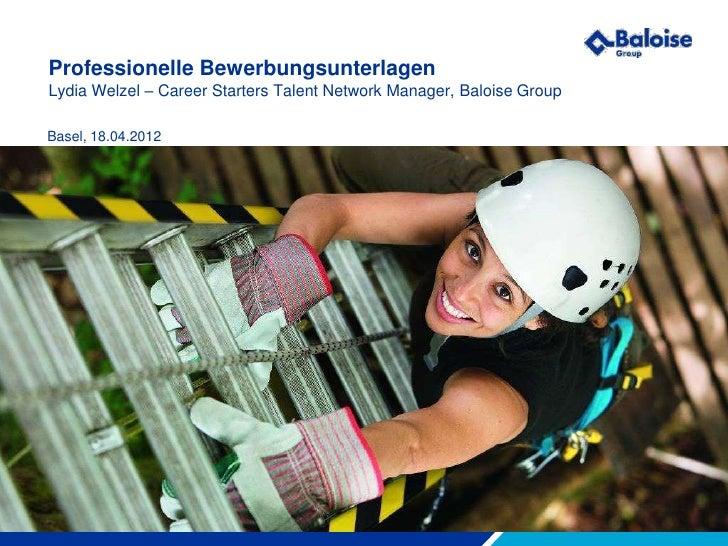 Professionelle BewerbungsunterlagenLydia Welzel – Career Starters Talent Network Manager, Baloise GroupBasel, 18.04.2012Ma...