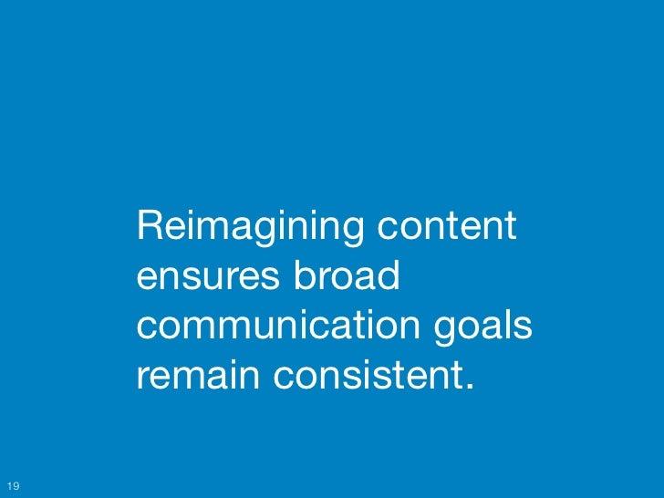 Reimagining content     ensures broad     communication goals     remain consistent.19