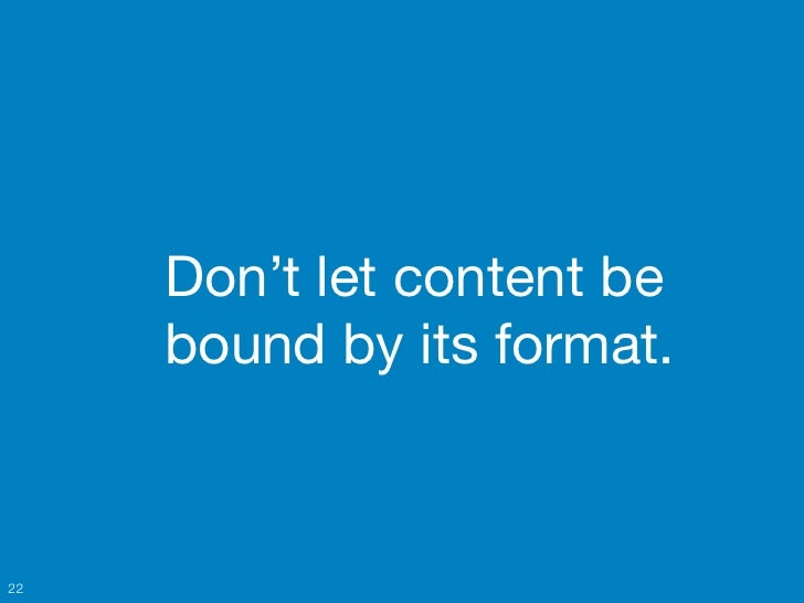 Don't let content be     bound by its format.22