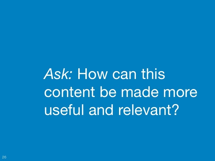 Ask: How can this     content be made more     useful and relevant?26