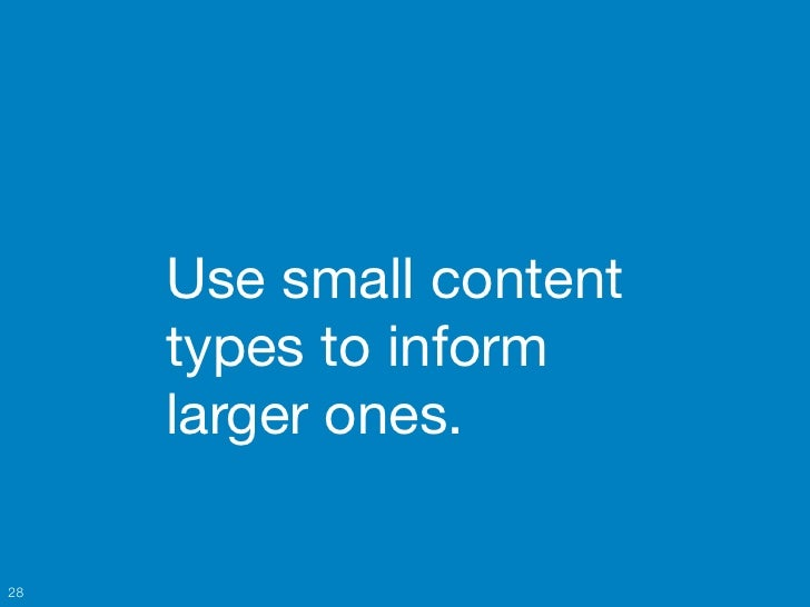 Use small content     types to inform     larger ones.28