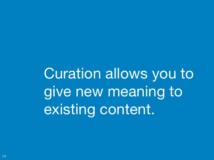 Curation allows you to     give new meaning to     existing content.34