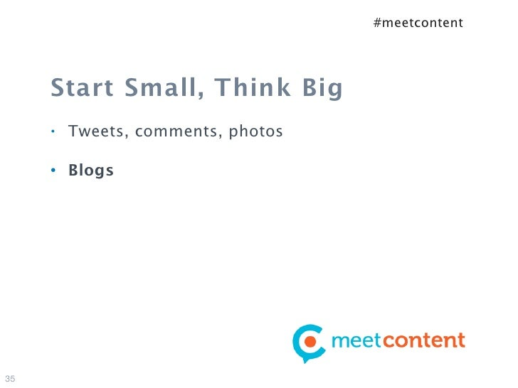 #meetcontent     Start Small, Think Big     •   Tweets, comments, photos     •   Blogs35