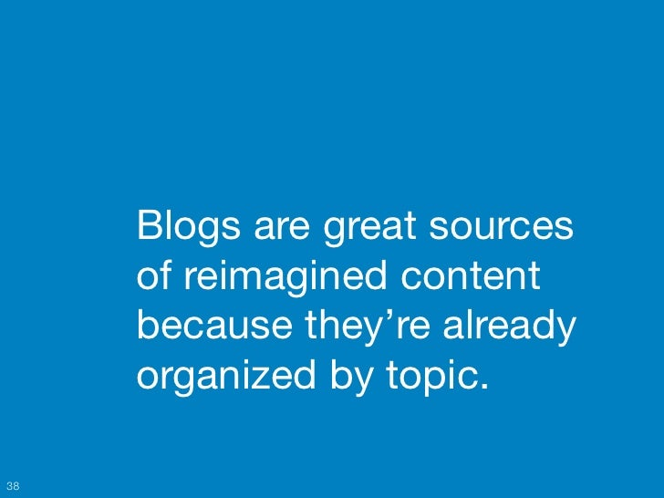 Blogs are great sources     of reimagined content     because they're already     organized by topic.38
