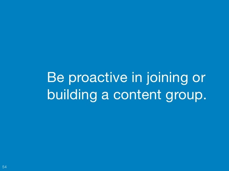 Be proactive in joining or     building a content group.54
