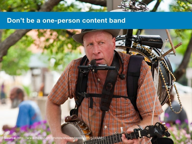 Don't be a one-person content band Source: http://www.flickr.com/photos/stevendepolo/4825345881/55