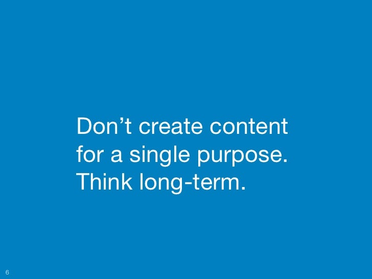 Don't create content    for a single purpose.    Think long-term.6