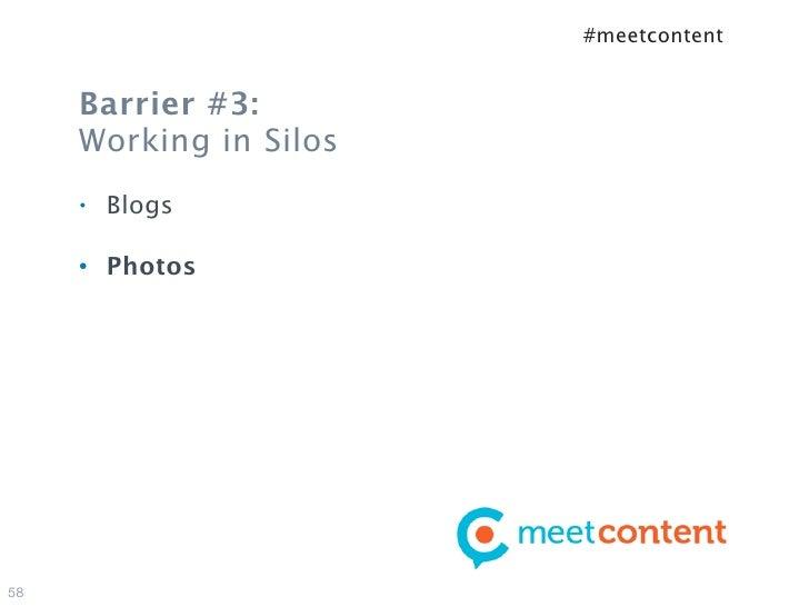 #meetcontent     Barrier #3:     Working in Silos     •   Blogs     •   Photos58