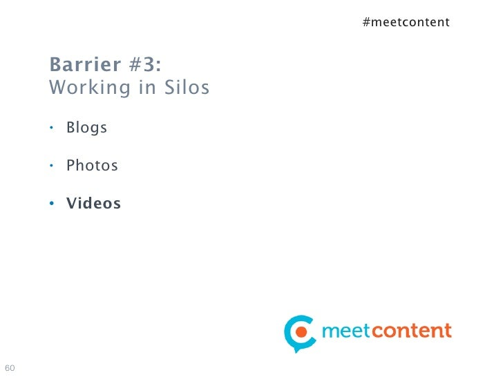 #meetcontent     Barrier #3:     Working in Silos     •   Blogs     •   Photos     •   Videos60