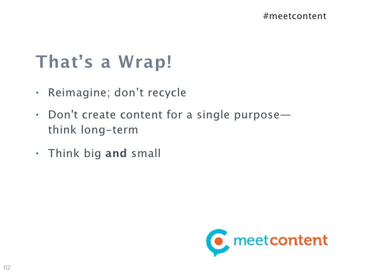 #meetcontent     That's a Wrap!     •   Reimagine; don't recycle     •   Dont create content for a single purpose—        ...