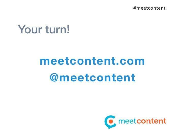 #meetcontentYour turn!    meetcontent.com     @meetcontent