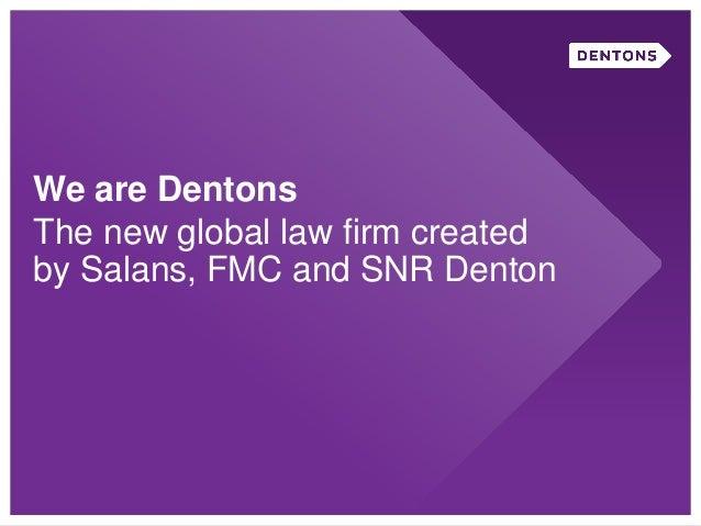 We are DentonsThe new global law firm createdby Salans, FMC and SNR Denton