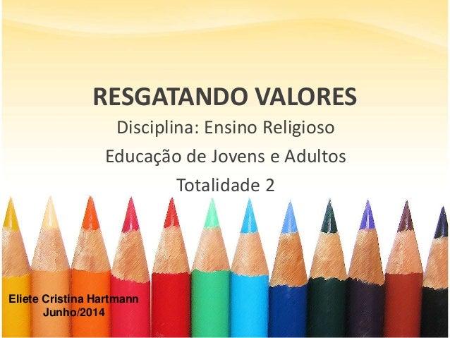 RESGATANDO VALORES Disciplina: Ensino Religioso Educação de Jovens e Adultos Totalidade 2 Eliete Cristina Hartmann Junho/2...