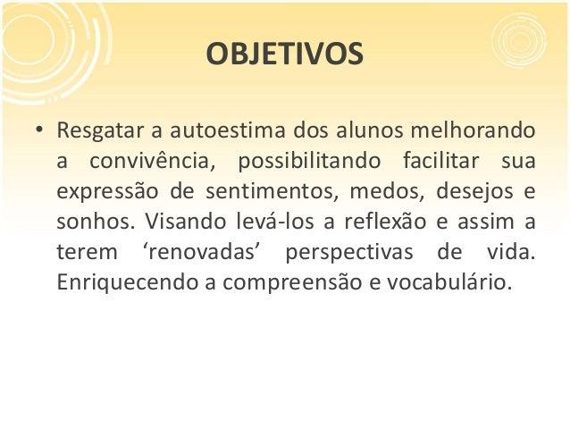 OBJETIVOS • Resgatar a autoestima dos alunos melhorando a convivência, possibilitando facilitar sua expressão de sentiment...