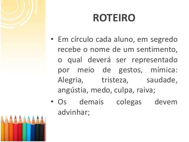 ROTEIRO • Em círculo cada aluno, em segredo recebe o nome de um sentimento, o qual deverá ser representado por meio de ges...