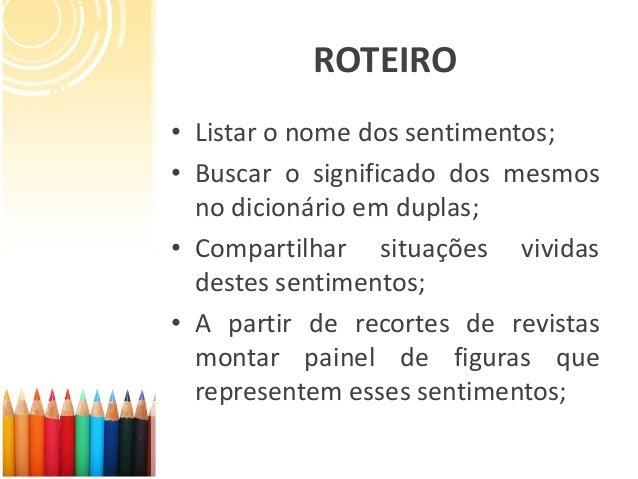 ROTEIRO • Listar o nome dos sentimentos; • Buscar o significado dos mesmos no dicionário em duplas; • Compartilhar situaçõ...