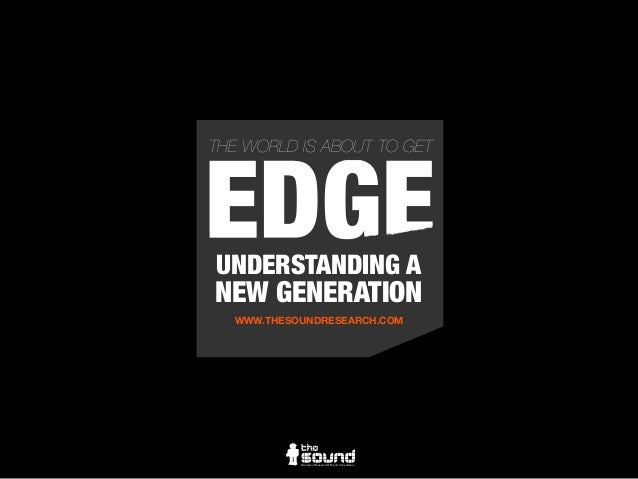 UNDERSTANDING A NEW GENERATION WWW.THESOUNDRESEARCH.COM Strategic Research & Brand Consultancy THE WORLD IS ABOUT TO GETGE...