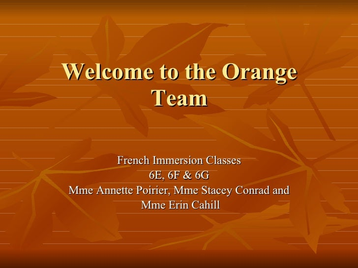Welcome to the Orange Team French Immersion Classes 6E, 6F & 6G Mme Annette Poirier, Mme Stacey Conrad and Mme Erin Cahill
