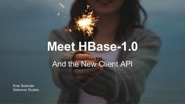 Meet HBase-1.0 And the New Client API Enis Soztutar Solomon Duskis