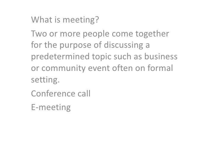 What is meeting?<br />Two or more people come together for the purpose of discussing a predetermined topic such as busines...