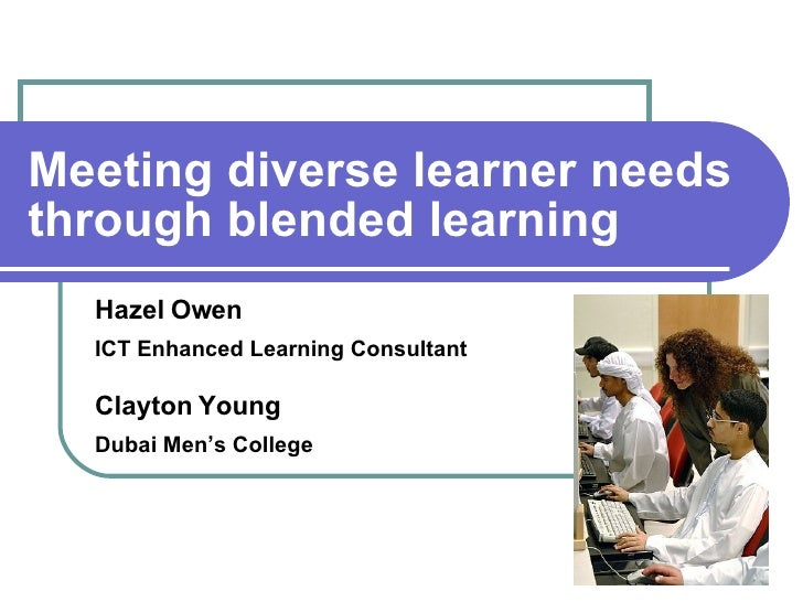 Meeting diverse learner needs through blended learning Hazel Owen ICT Enhanced Learning Consultant Clayton Young Dubai Men...