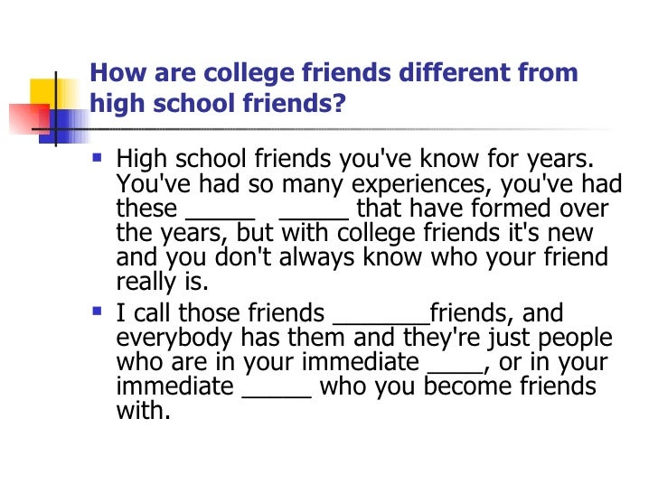 How are college friends different from high school friends? <ul><li>High school friends you've know for years. You've had ...