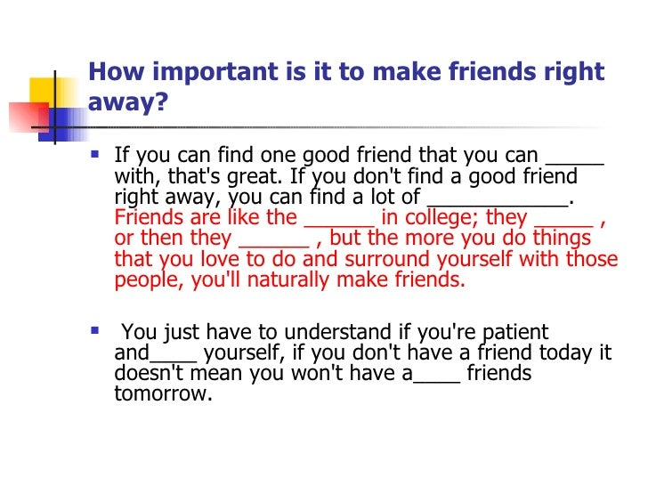 How important is it to make friends right away? <ul><li>If you can find one good friend that you can _____ with, that's gr...