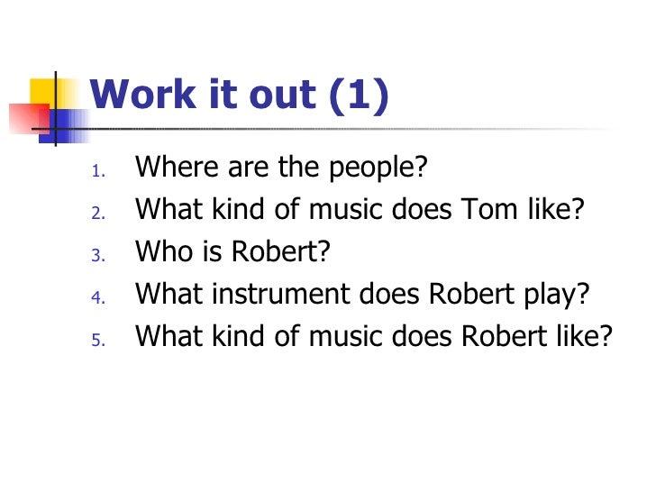 Work it out (1) <ul><li>Where are the people? </li></ul><ul><li>What kind of music does Tom like? </li></ul><ul><li>Who is...