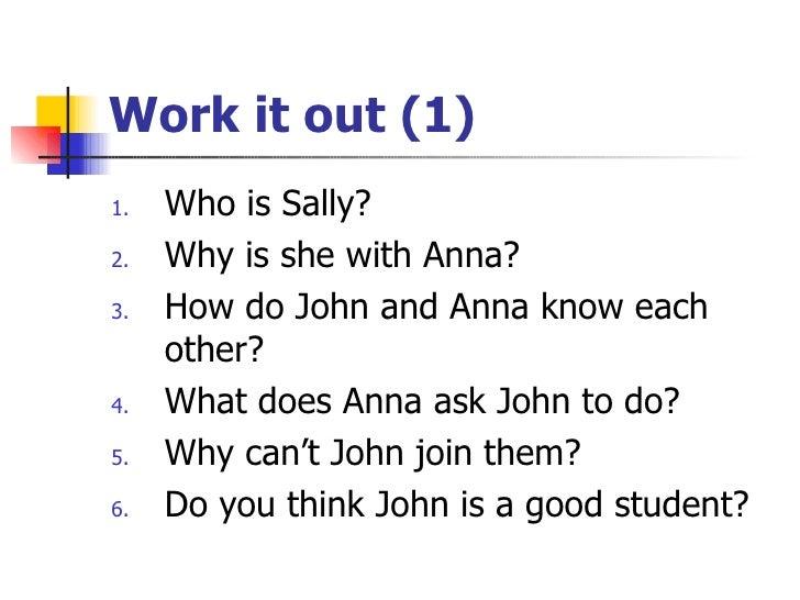 Work it out (1) <ul><li>Who is Sally? </li></ul><ul><li>Why is she with Anna? </li></ul><ul><li>How do John and Anna know ...