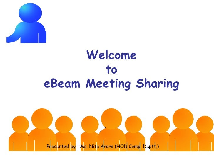 Welcome  to  eBeam Meeting Sharing Presented by : Ms. Nita Arora (HOD Comp. Deptt.)