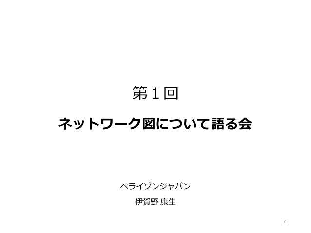 第1回 ネットワーク図について語る会 ベライゾンジャパン 伊賀野 康生 0