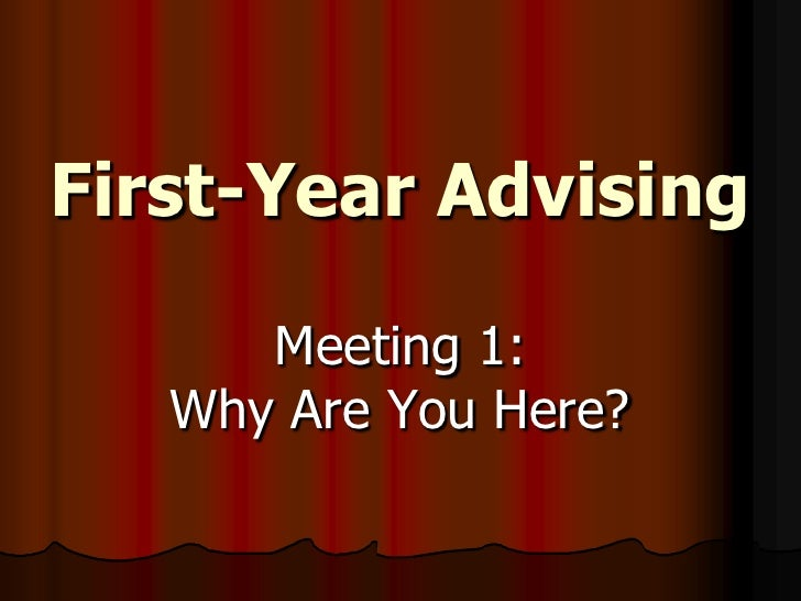 First-Year Advising<br />Meeting 1: Why Are You Here?<br />